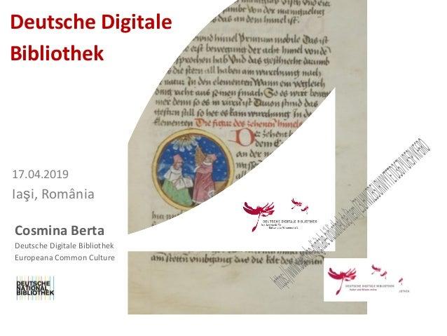 Cosmina Berta Deutsche Digitale Bibliothek 17.04.2019 Iaşi, România Deutsche Digitale Bibliothek Europeana Common Culture