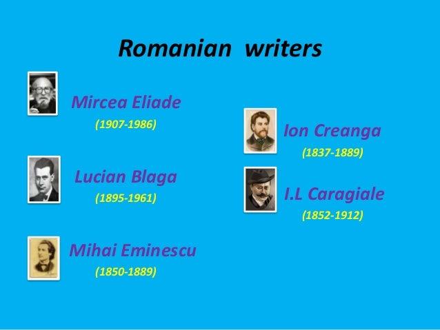 Romanian writersMircea Eliade(1907-1986)Lucian Blaga(1895-1961)Mihai Eminescu(1850-1889)Ion Creanga(1837-1889)I.L Caragial...