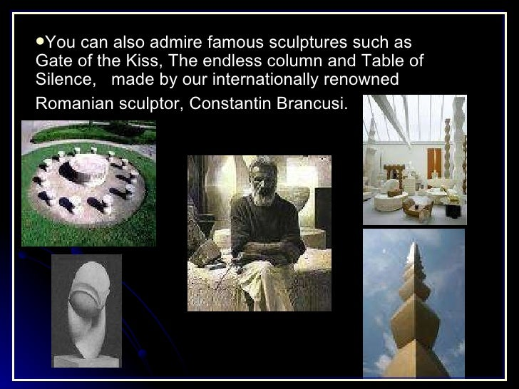 <ul><li>You can also admire famous sculptures such as Gate of the Kiss, The endless column and Table of Silence,  made by ...