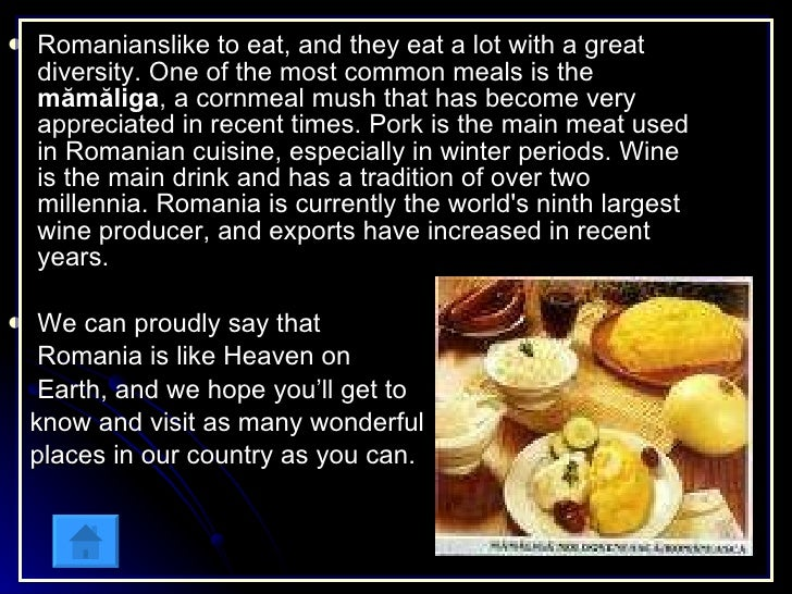 <ul><li>Romanianslike to eat, and they eat a lot with a great diversity. One of the most common meals is the  mămăliga , a...