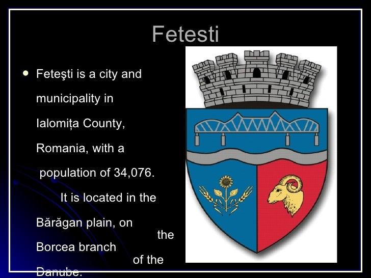 Fetesti <ul><li>Fete şti is a city and  municipality  in  Ialomiţa County,  Romania, with a  population of 34,076.  It is ...