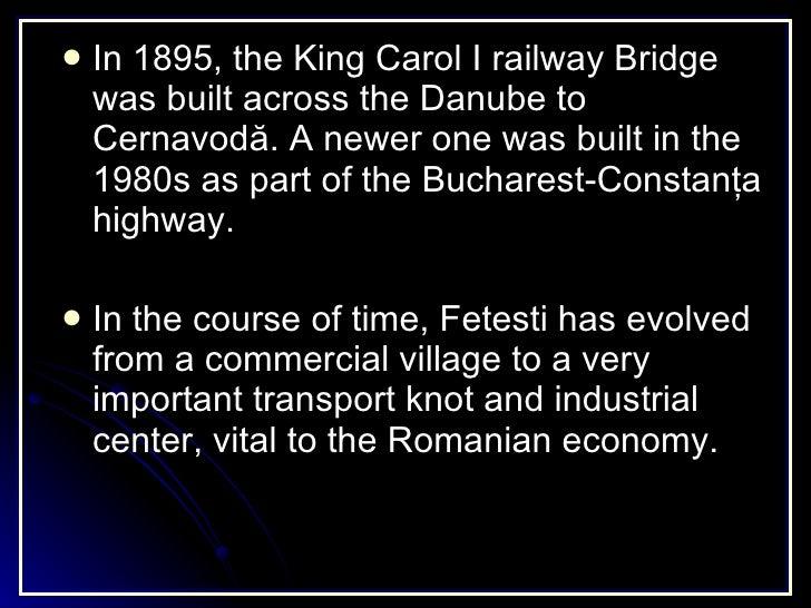 <ul><li>In 1895, the King Carol I railway Bridge was built across the Danube to Cernavodă. A newer one was built in the 19...