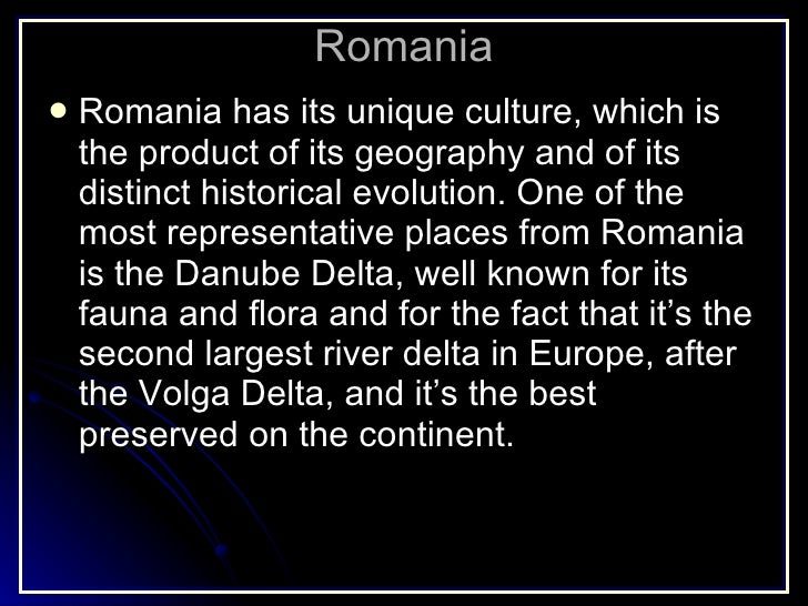 Romania <ul><li>Romania has its unique culture, which is the product of its geography and of its distinct historical evolu...