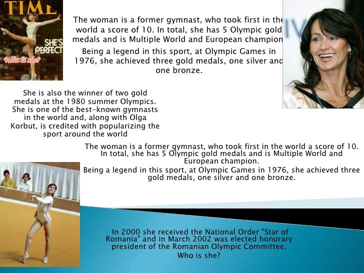 The woman is a former gymnast, who took first in the world a score of 10. In total, she has 5 Olympic gold medals and is M...