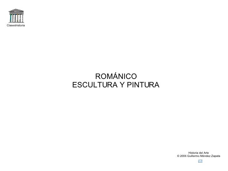 Claseshistoria Historia del Arte © 2006 Guillermo Méndez Zapata ROMÁNICO ESCULTURA Y PINTURA