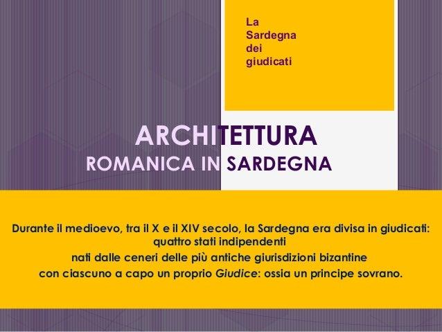 ARCHITETTURA ROMANICA IN SARDEGNA Durante il medioevo, tra il X e il XIV secolo, la Sardegna era divisa in giudicati: quat...