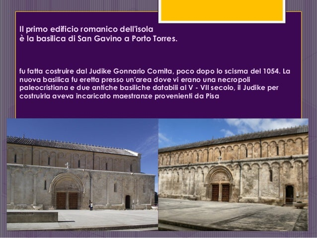Il primo edificio romanico dell'isola è la basilica di San Gavino a Porto Torres. fu fatta costruire dal Judike Gonnario C...