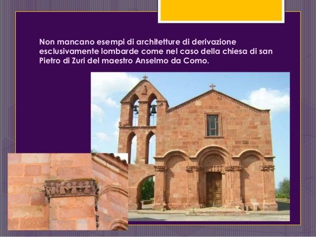 Non mancano esempi di architetture di derivazione esclusivamente lombarde come nel caso della chiesa di san Pietro di Zuri...