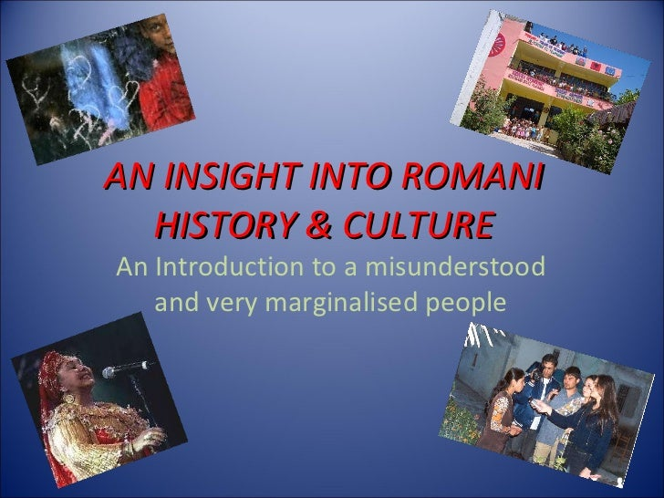 AN INSIGHT INTO ROMANI HISTORY & CULTURE An Introduction to a misunderstood and very marginalised people