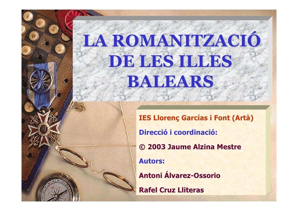 LA ROMANITZACIÓ   DE LES ILLES     BALEARS     IES Llorenç Garcías i Font (Artà)      Direcció i coordinació:      © 2003 ...
