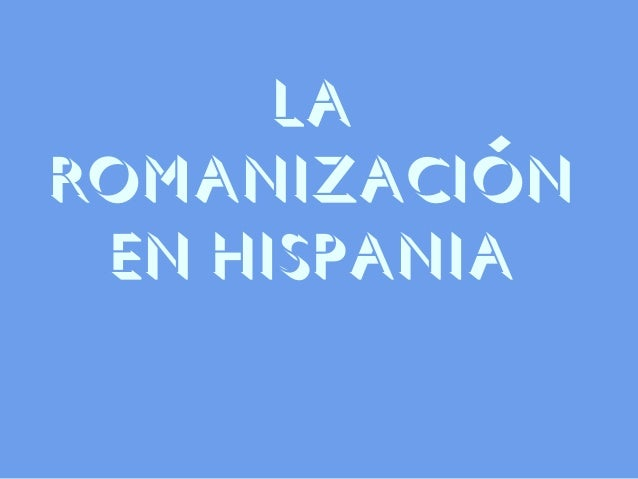 LA ROMANIZACIÓN EN HISPANIA
