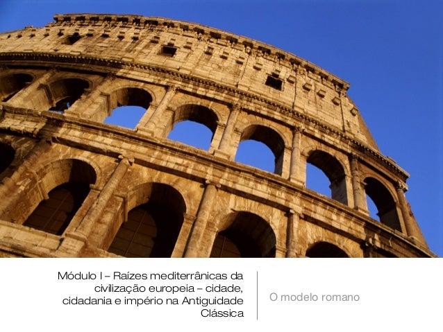 Módulo I – Raízes mediterrânicas da      civilização europeia – cidade,cidadania e império na Antiguidade     O modelo rom...