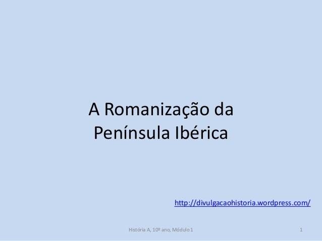 A Romanização da Península Ibérica  http://divulgacaohistoria.wordpress.com/ História A, 10º ano, Módulo 1  1