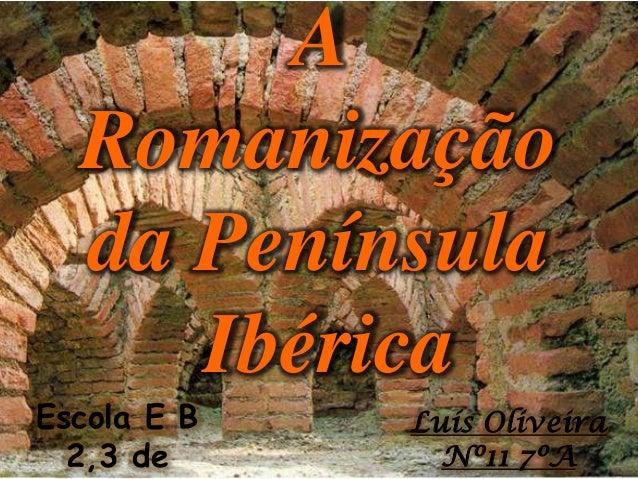 A Romanização da Península Ibérica Escola E B 2,3 de Luís Oliveira Nº11 7ºA