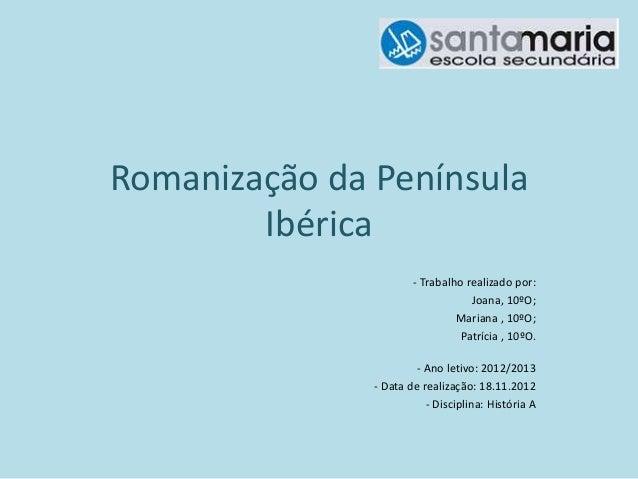Romanização da Península Ibérica - Trabalho realizado por: Joana, 10ºO; Mariana , 10ºO; Patrícia , 10ºO. - Ano letivo: 201...