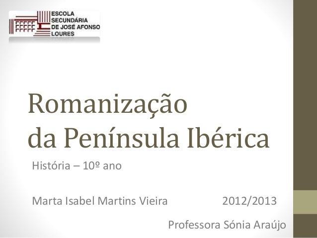 Romanização da Península Ibérica História – 10º ano Marta Isabel Martins Vieira 2012/2013 Professora Sónia Araújo