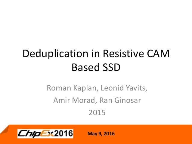 May 9, 2016 1 May 9, 2016 Deduplication in Resistive CAM Based SSD Roman Kaplan, Leonid Yavits, Amir Morad, Ran Ginosar 20...