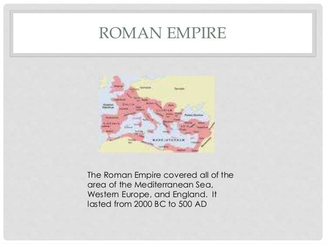 ROMAN EMPIRE The Roman Empire covered all of the area of the Mediterranean Sea, Western Europe, and England. It lasted fro...