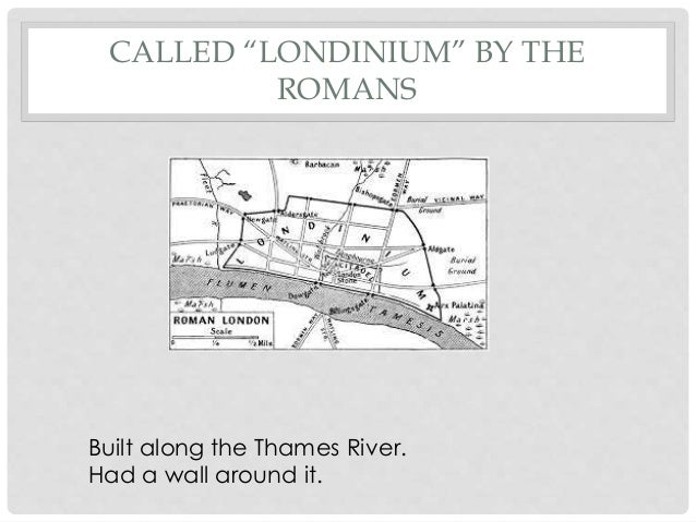 """CALLED """"LONDINIUM"""" BY THE ROMANS Built along the Thames River. Had a wall around it."""