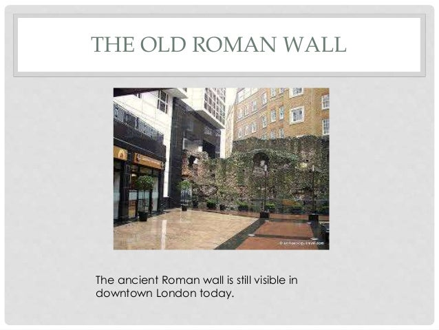 THE OLD ROMAN WALL The ancient Roman wall is still visible in downtown London today.