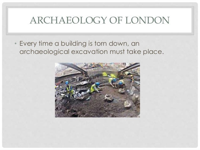 ARCHAEOLOGY OF LONDON • Every time a building is torn down, an archaeological excavation must take place.