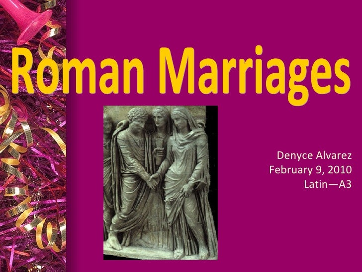 Roman Marriages Denyce Alvarez February 9, 2010 Latin—A3