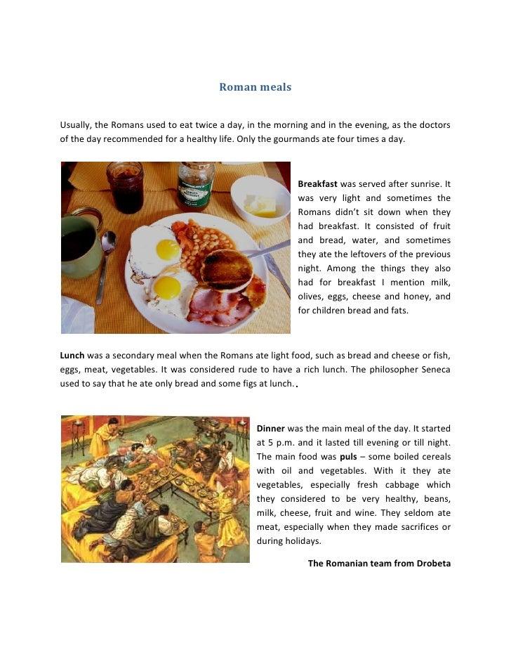 Roman mealsUsually, the Romans used to eat twice a day, in the morning and in the evening, as the doctorsof the day recomm...
