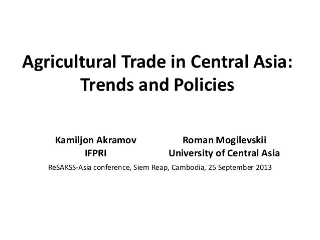 Agricultural Trade in Central Asia: Trends and Policies Kamiljon Akramov IFPRI Roman Mogilevskii University of Central Asi...