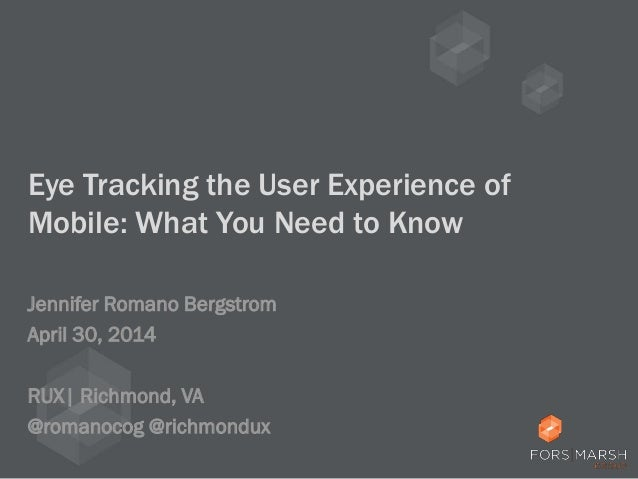 Eye Tracking the User Experience of Mobile: What You Need to Know Jennifer Romano Bergstrom April 30, 2014 RUX| Richmond, ...