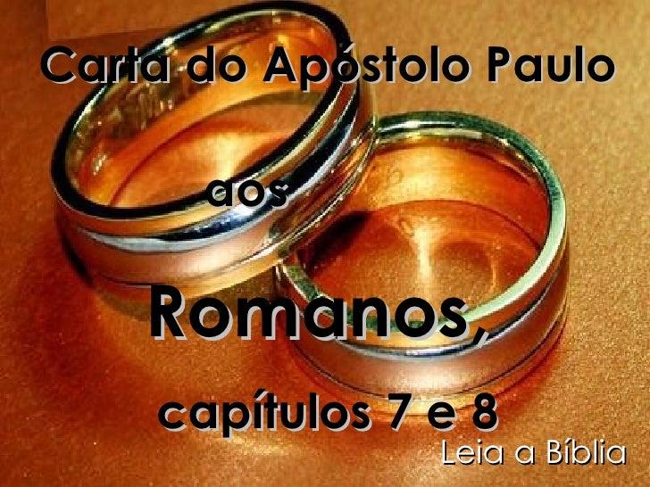 Carta do Apóstolo Paulo aos   Romanos,  capítulos 7 e 8 Leia a Bíblia