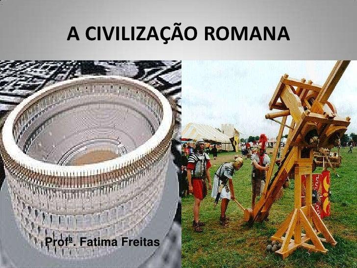 A CIVILIZAÇÃO ROMANAProfª. Fatima Freitas