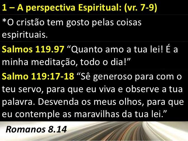 """1 – A perspectiva Espiritual: (vr. 7-9)*O cristão tem gosto pelas coisasespirituais.Salmos 119.97 """"Quanto amo a tua lei! É..."""