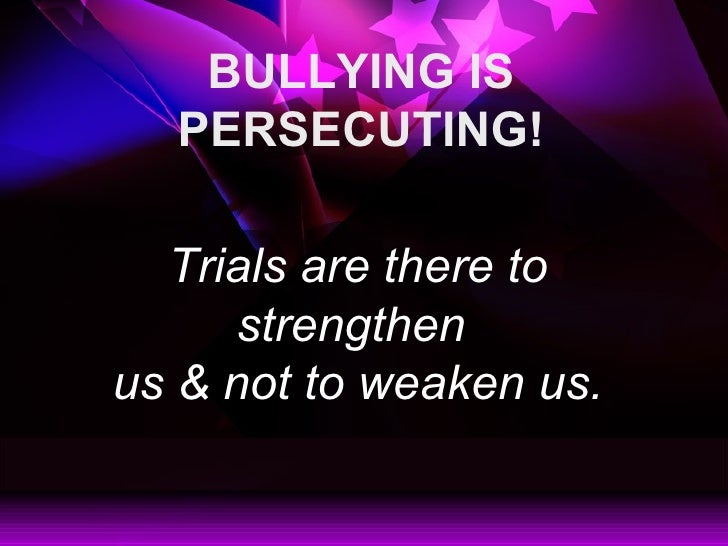 BULLYING IS PERSECUTING! Trials are there to strengthen  us & not to weaken us.