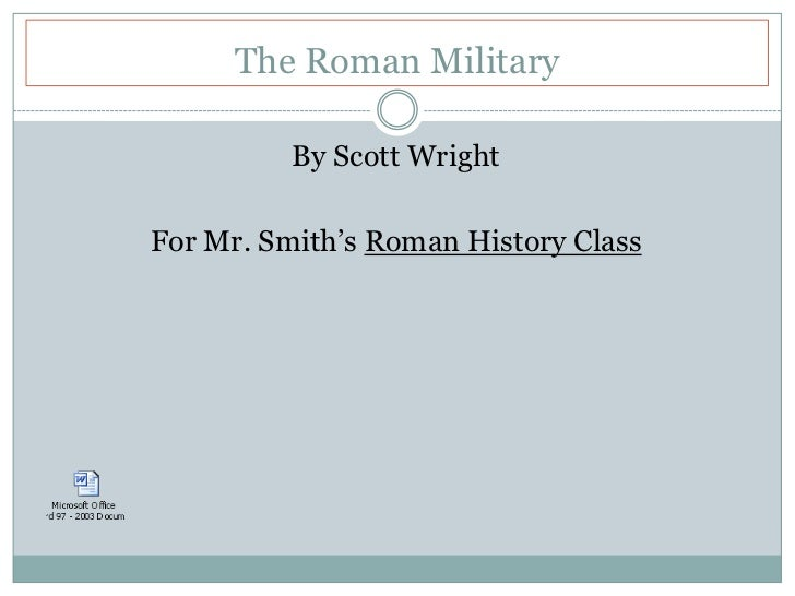 The Roman Military<br />By Scott Wright<br />For Mr. Smith's Roman History Class<br />