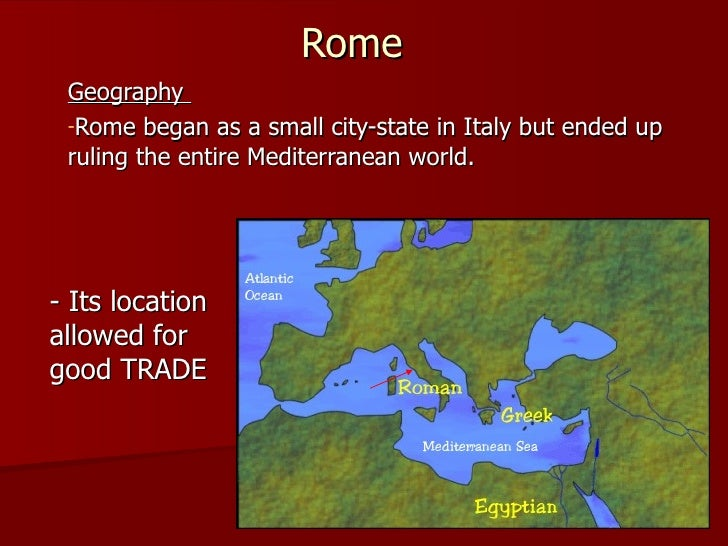 Rome <ul><li>Geography  </li></ul><ul><li>Rome began as a small city-state in Italy but ended up ruling the entire Mediter...