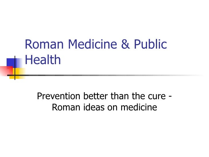 Roman Medicine & Public Health Prevention better than the cure - Roman ideas on medicine