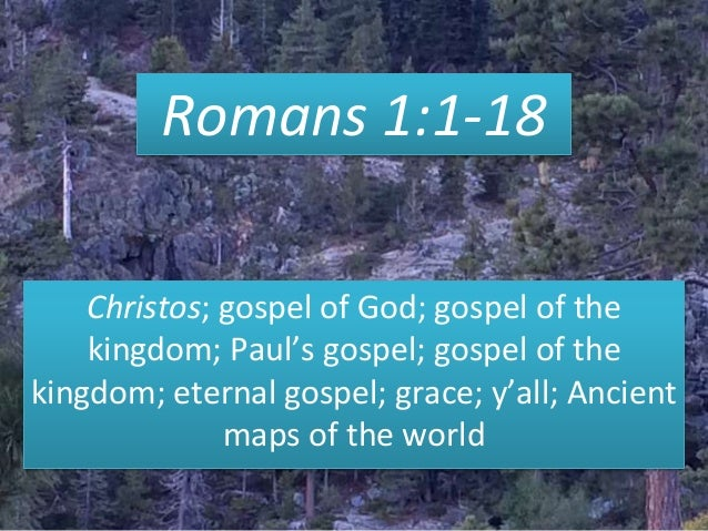Romans 1:1-18 Christos; gospel of God; gospel of the kingdom; Paul's gospel; gospel of the kingdom; eternal gospel; grace;...