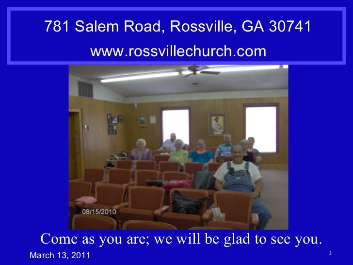 781 Salem Road, Rossville, GA 30741 www.rossvillechurch.com March 13, 2011 Come as you are; we will be glad to see you.