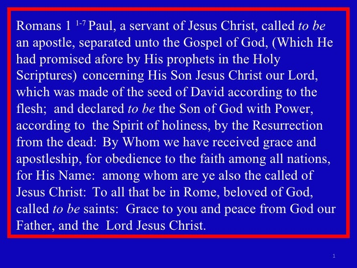 Romans 1  1-7  Paul, a servant of Jesus Christ, called  to be   an apostle, separated unto the Gospel of God, (Which He ha...