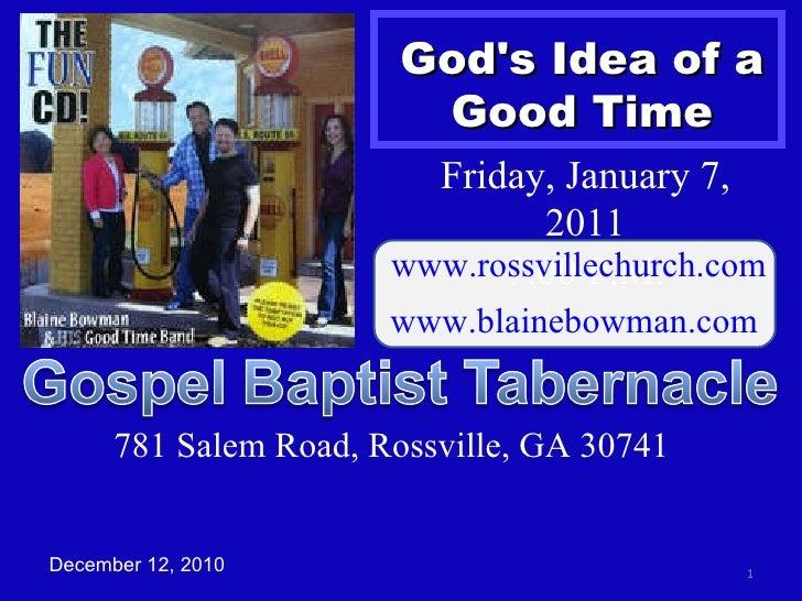 God's Idea of a Good Time December 12, 2010 Friday, January 7, 2011 7:00 P.M. www.rossvillechurch.com www.blainebowman.com...