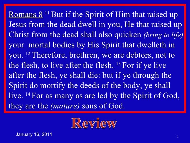 Romans 8   11  But if the Spirit of Him that raised up Jesus from the dead dwell in you, He that raised up Christ from the...