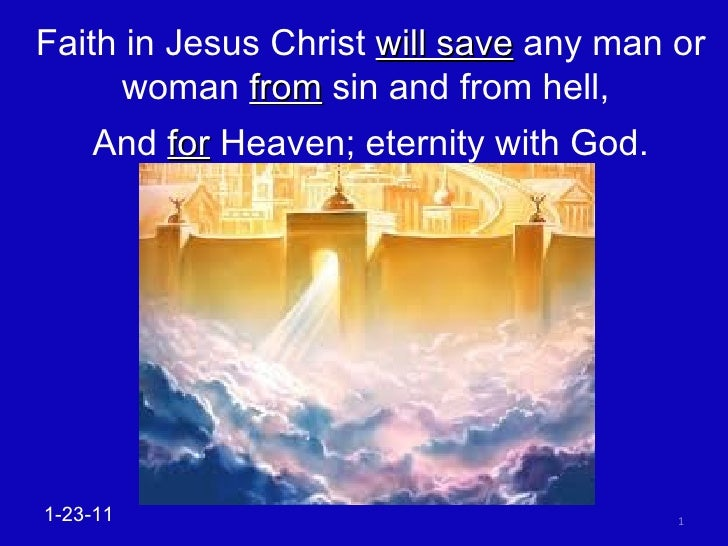 Faith in Jesus Christ  will save  any man or woman  from  sin and from hell,  And  for  Heaven; eternity with God. 1-23-11