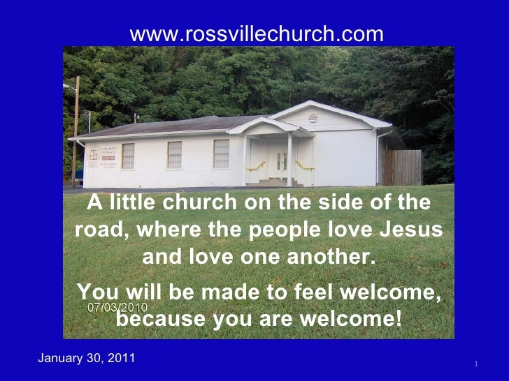 www.rossvillechurch.com January 30, 2011 A little church on the side of the road, where the people love Jesus and love one...