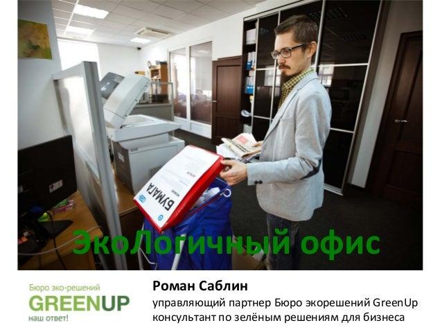 ЭкоЛогичный  офис   Роман  Cаблин      управляющий  партнер  Бюро  экорешений  GreenUp   консультант ...