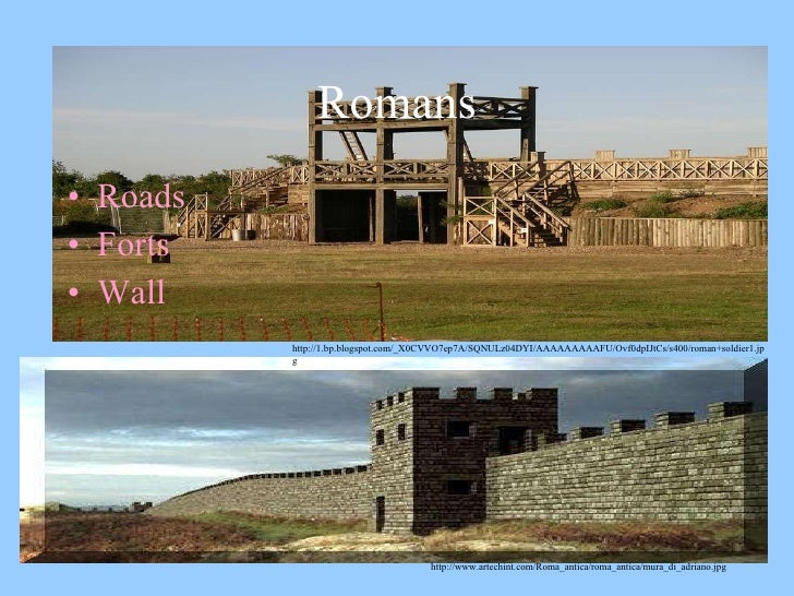 Romans <ul><li>Roads </li></ul><ul><li>Forts </li></ul><ul><li>Wall  </li></ul>http://www.artechint.com/Roma_antica/roma_a...