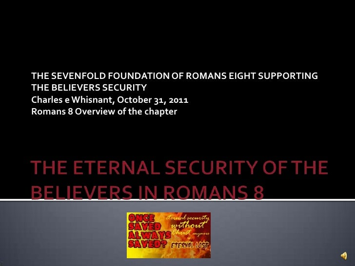 THE SEVENFOLD FOUNDATION OF ROMANS EIGHT SUPPORTINGTHE BELIEVERS SECURITYCharles e Whisnant, October 31, 2011Romans 8 Over...