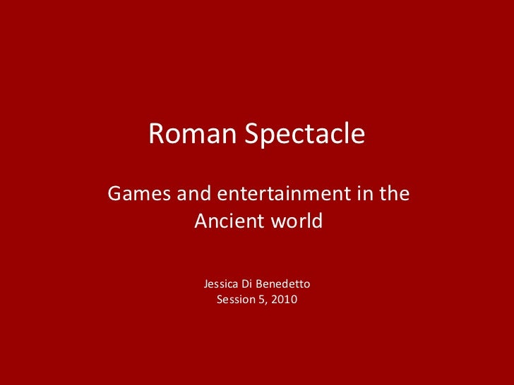 Roman SpectacleGames and entertainment in the        Ancient world         Jessica Di Benedetto            Session 5, 2010