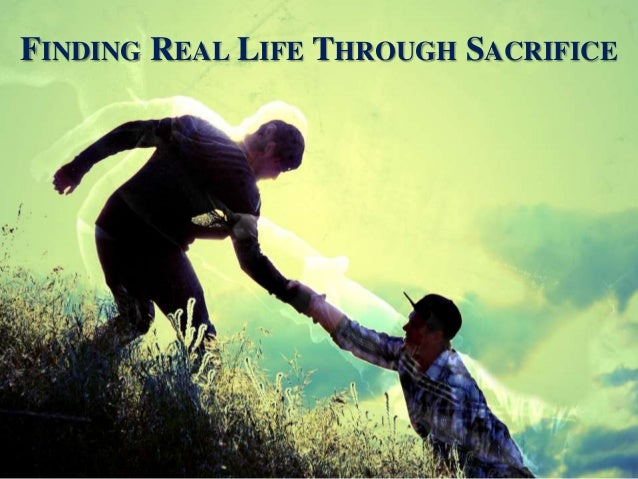FINDING REAL LIFE THROUGH SACRIFICE