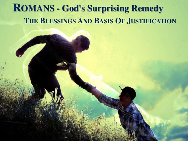 ROMANS - God's Surprising Remedy THE BLESSINGS AND BASIS OF JUSTIFICATION