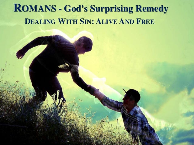 ROMANS - God's Surprising Remedy DEALING WITH SIN: ALIVE AND FREE